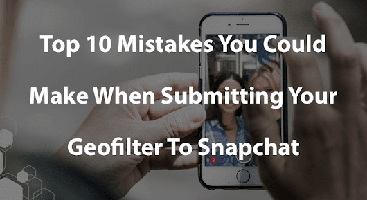 Top 10 Mistakes You Could Make When Submitting Your Geofilter To Snapchat