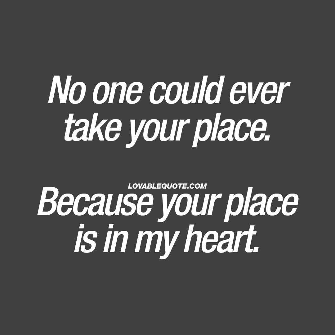 No One Could Ever Take Your Place Because Your Place Is In My Heart