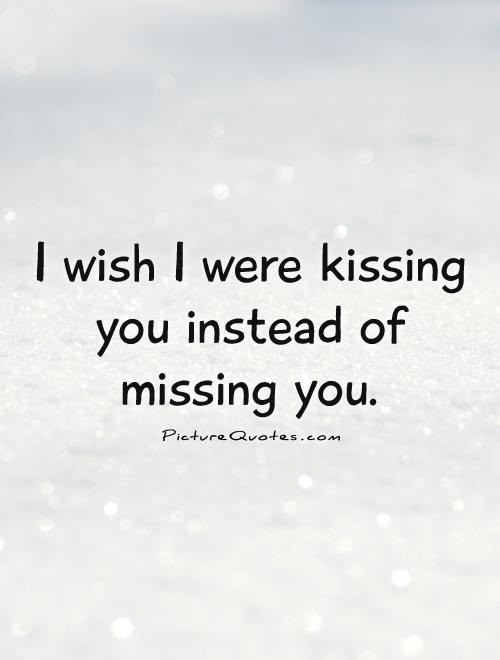 I Wish I Were Kissing You Instead Of Missing You Picture Quotes