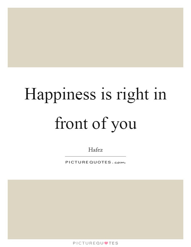 Happiness Is Right In Front Of You Picture Quotes