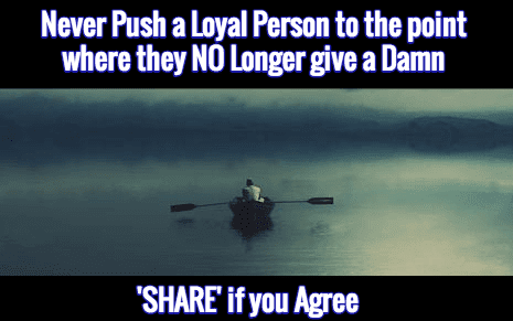 Never Push a Loyal Person to the point where they NO Longer give a Damn / 'SHARE' if you Agree