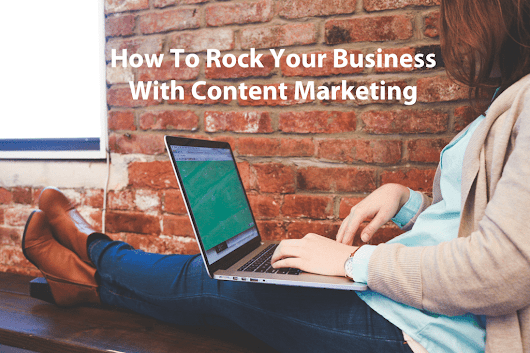 How To Rock Your Business With Content Marketing