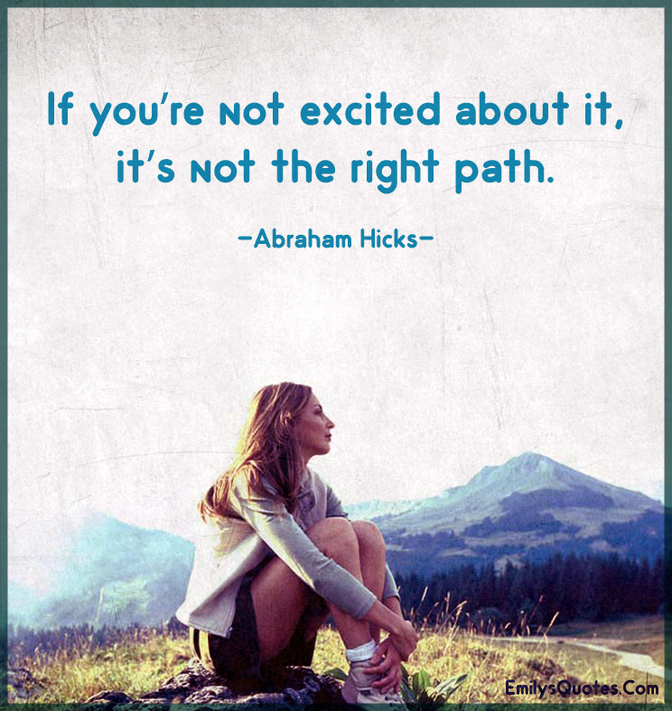 If Youre Not Excited About It Its Not The Right Path Popular