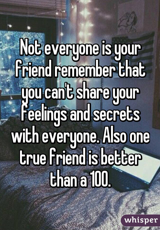 Not Everyone Is Your Friend Remember That You Cant Share Your