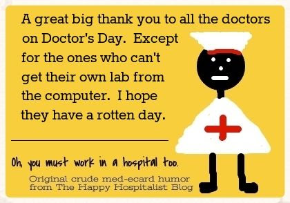 A great big thank you to all the doctors on Doctor's Day.  Except for the ones who can't get their own lab from the computer.  I hope they have a rotten day nurse ecard humor photo.
