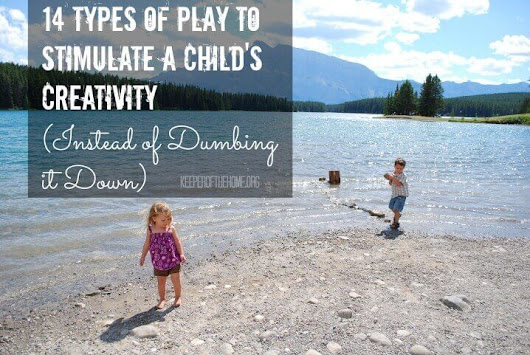 14 Types of Play to Stimulate a Child's Creativity (Instead of Dumbing it Down) - Keeper of the Home