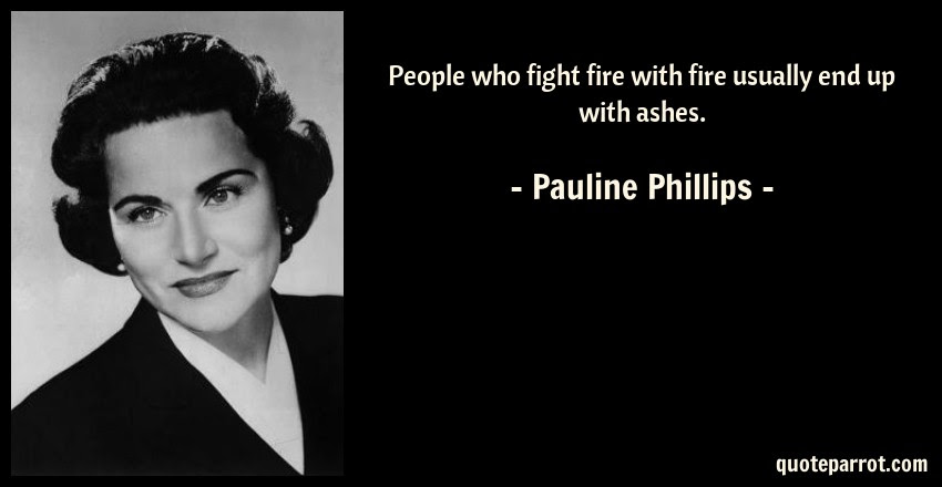 People Who Fight Fire With Fire Usually End Up With Ash By