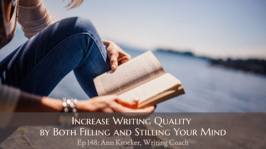 Ep 148: Increase Writing Quality by Both Filling and Stilling Your Mind - Ann Kroeker, Writing Coach