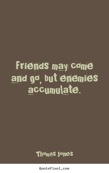 Quotes About Friendship Friends May Come And Go But Enemies