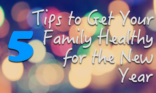 5 Tips to Get Your Family Healthy for the New Year - Naturopathic Pediatrics
