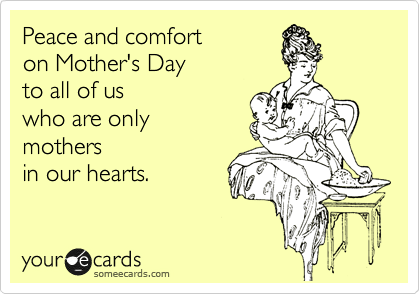 Funny Mother's Day Ecard: Peace and comfort on Mother's Day to all of us who are only mothers in our hearts.