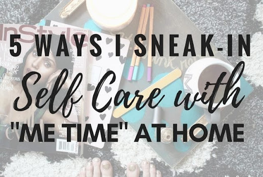 5 Ways I Sneak-in Self Care with Me Time | Arts and Classy