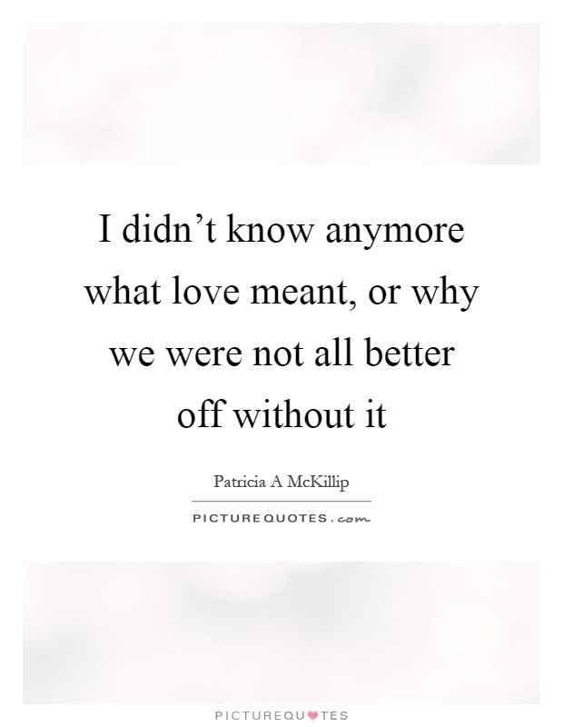 I Didnt Know Anymore What Love Meant Or Why We Were Not All