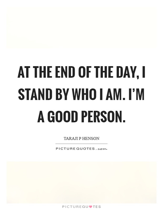At The End Of The Day I Stand By Who I Am Im A Good Person