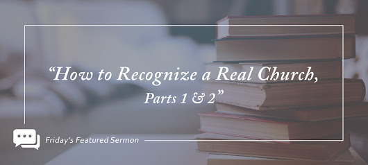 "Friday's Featured Sermon: ""How to Recognize a Real Church, Parts 1-2"""