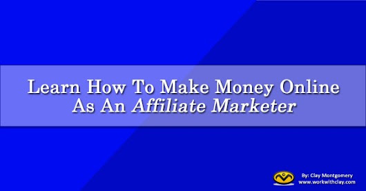 Learn How To Make Money Online As An Affiliate Marketer
