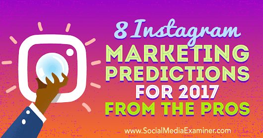 8 Instagram Marketing Predictions for 2017 From the Pros : Social Media Examiner