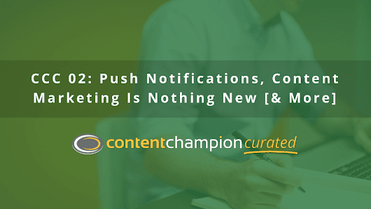 CCC 002: Push Notifications, Content Marketing Is Nothing New [& More]