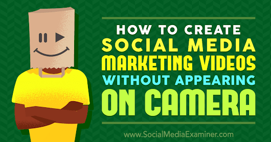 How to Create Social Media Marketing Videos Without Appearing On Camera : Social Media Examiner