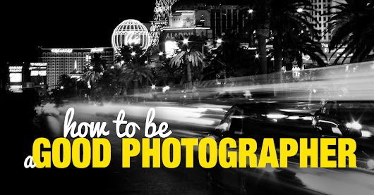 How to Be a Good Photographer - Actionable Guide
