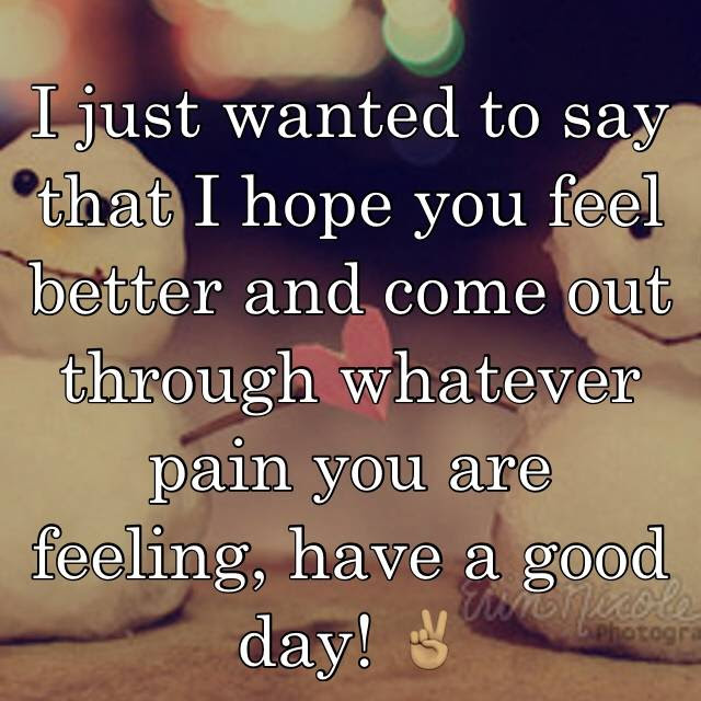 I Just Wanted To Say That I Hope You Feel Better And Come Out