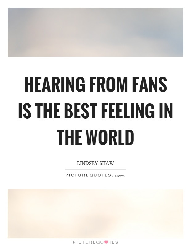 Hearing From Fans Is The Best Feeling In The World Picture Quotes