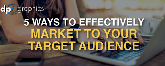 5 Ways to Effectively Market To Your Target Audience - DPi Graphics