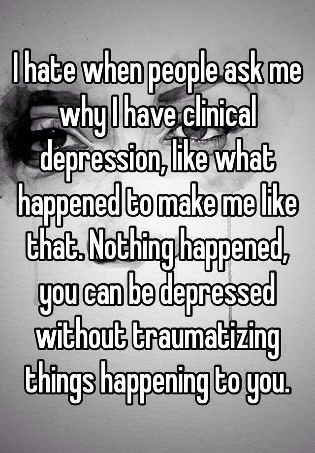 I hate when people ask me why I have clinical depression ...