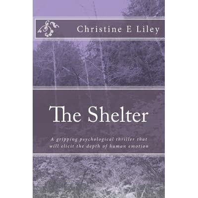The Shelter: A Gripping Psychological Thriller That Will Elicit the Depth of Human Emotions. by Christine E Liley — Reviews, Discussion, Bookclubs, Lists