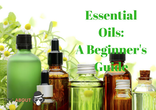Essential Oils: A Beginner's Guide - Tips About Life