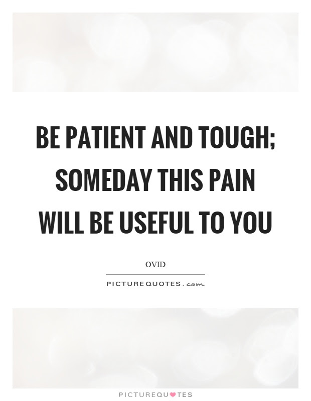 Be Patient And Tough Someday This Pain Will Be Useful To You