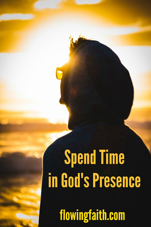 Spend Time in God's Presence - Flowing Faith