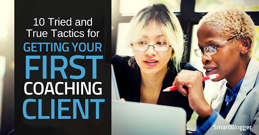 10 Tried and True Tactics for Getting Your First Coaching Client • Smart Blogger