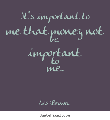 Its Important To Me That Money Not Be Important Les Brown Great