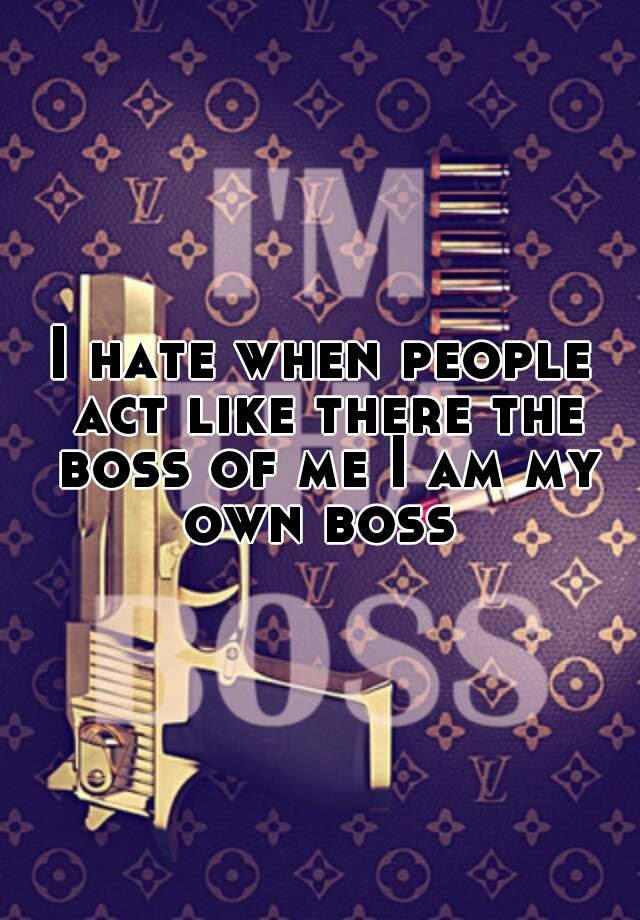 I Hate When People Act Like There The Boss Of Me I Am My Own Boss