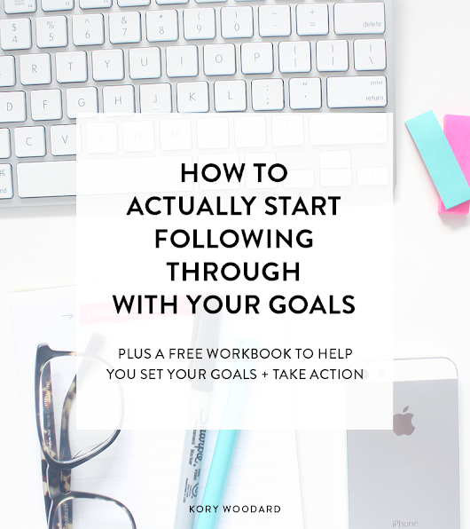 How to Actually Start Following Through With Your Goals - Kory Woodard