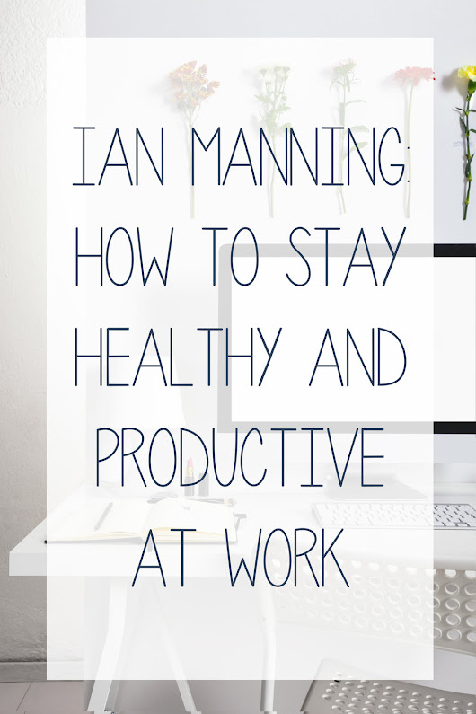 Ian Manning: How to Stay Healthy & Productive at Work