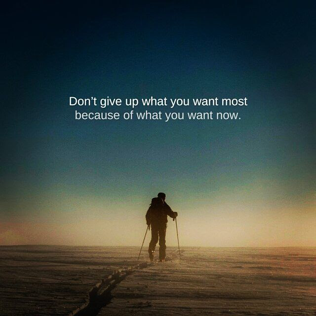 Dont Give Up What You Want Most Because Of What You Want Now