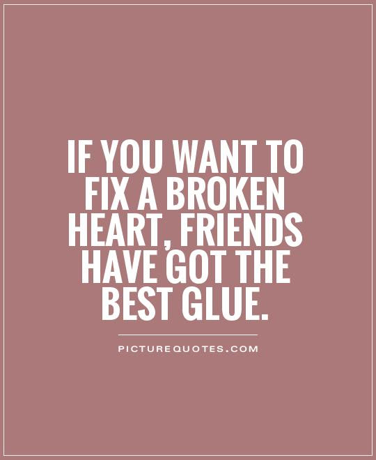 If You Want To Fix A Broken Heart Friends Have Got The Best Glue