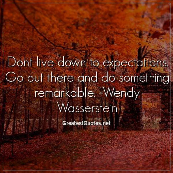 Dont Live Down To Expectations Go Out There And Do Something