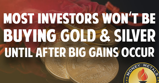 Investors Won't Be Buying Gold & Silver until AFTER Big Gains Occur