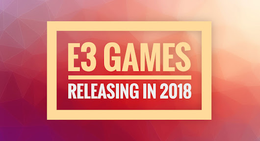 All The Best New Games From E3 Releasing In 2018