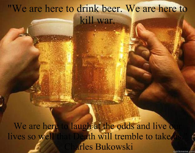We Are Here To Drink Beer We Are Here To Kill War We Are Here To