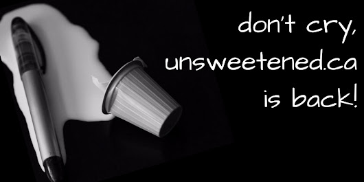 unsweetened.ca is back, ready to overshare! - unsweetened.ca