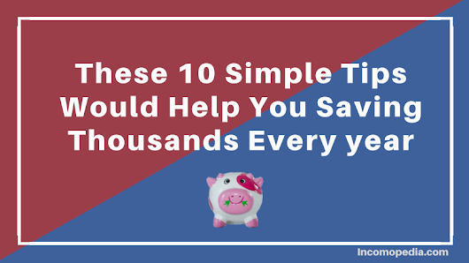 These 10 Simple Tips would Help You Saving Thousands Every year