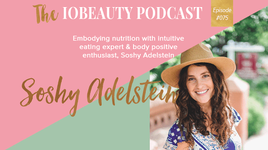 IOB 075: Embodying Nutrition With Intuitive Eating Expert & Body Positive Enthusiast Soshy Adelstein