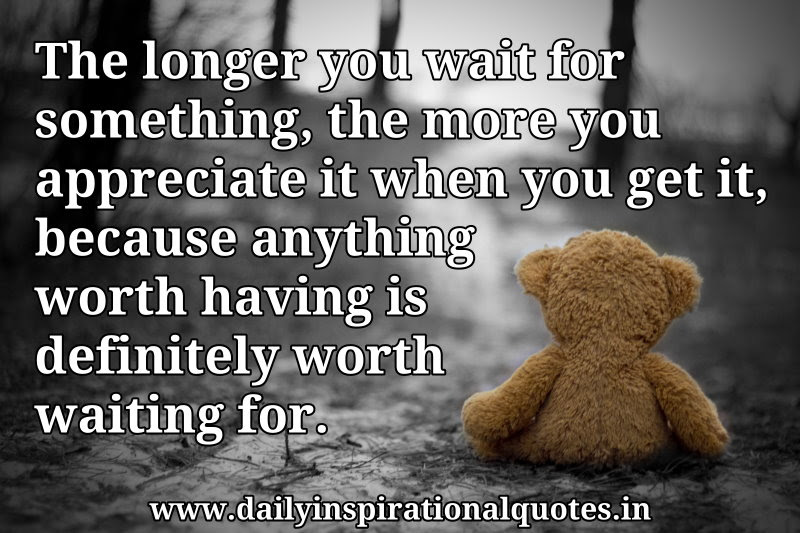 The Longer You Wait For Somethingthe More You Appreciate It When