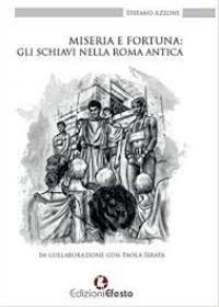 """""""Miseria e fortuna: gli schiavi nella Roma antica"""" di Stefano Azzone in collaborazione con Paola Serata"""