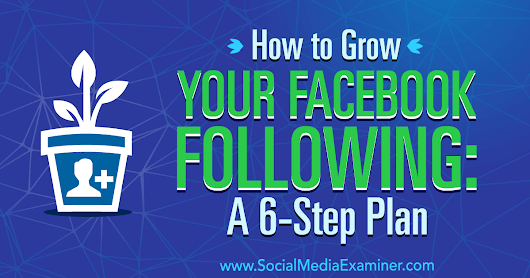 How to Grow Your Facebook Following: A 6-Step Plan : Social Media Examiner