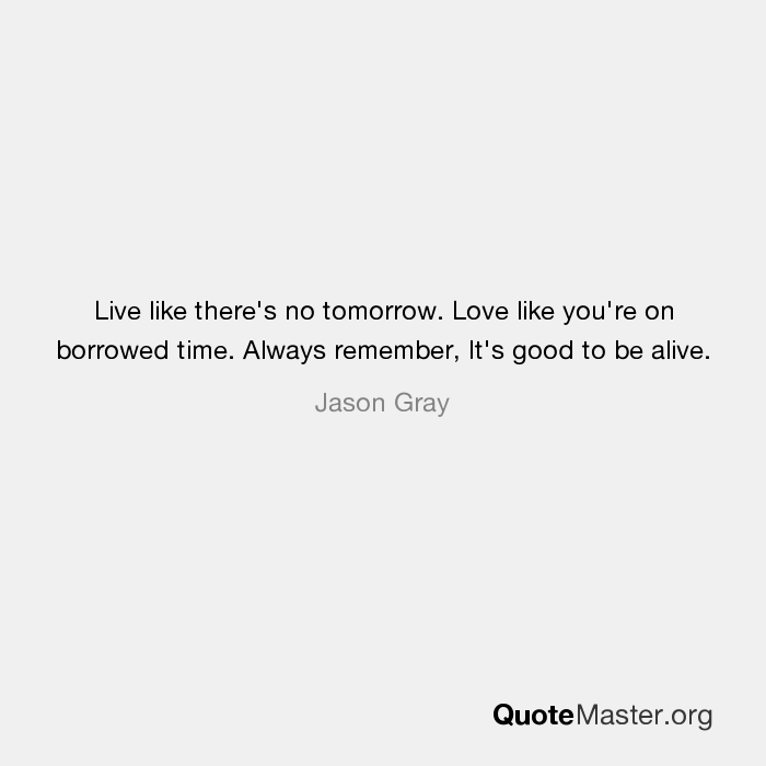 Live Like Theres No Tomorrow Love Like Youre On Borrowed Time